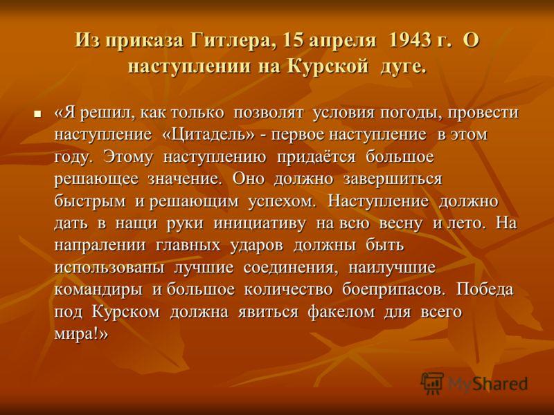 Из приказа Гитлера, 15 апреля 1943 г. О наступлении на Курской дуге. «Я решил, как только позволят условия погоды, провести наступление «Цитадель» - первое наступление в этом году. Этому наступлению придаётся большое решающее значение. Оно должно зав