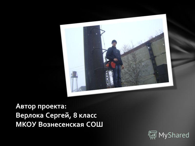 Автор проекта: Верлока Сергей, 8 класс МКОУ Вознесенская СОШ