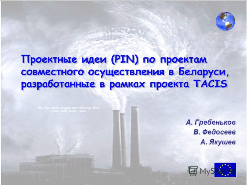 Проектные идеи (PIN) по проектам совместного осуществления в Беларуси, разработанные в рамках проекта TACIS А. Гребеньков В. Федосеев А. Якушев