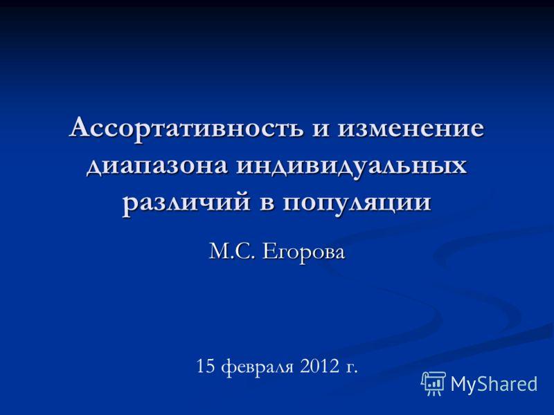 Ассортативность и изменение диапазона индивидуальных различий в популяции М.С. Егорова 15 февраля 2012 г.