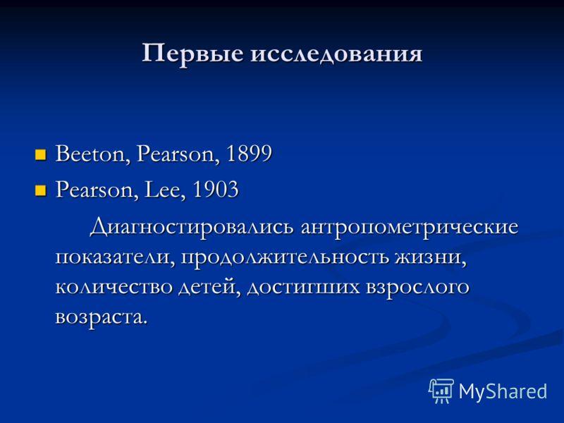 Первые исследования Beeton, Pearson, 1899 Beeton, Pearson, 1899 Pearson, Lee, 1903 Pearson, Lee, 1903 Диагностировались антропометрические показатели, продолжительность жизни, количество детей, достигших взрослого возраста.