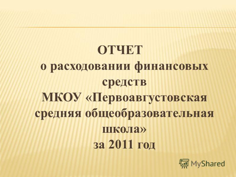 ОТЧЕТ о расходовании финансовых средств МКОУ «Первоавгустовская средняя общеобразовательная школа» за 2011 год