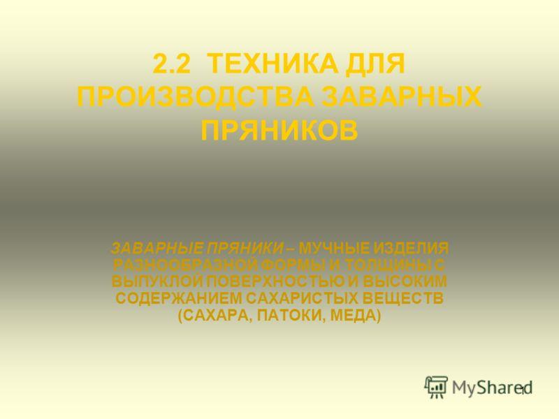 1 2.2 ТЕХНИКА ДЛЯ ПРОИЗВОДСТВА ЗАВАРНЫХ ПРЯНИКОВ ЗАВАРНЫЕ ПРЯНИКИ – МУЧНЫЕ ИЗДЕЛИЯ РАЗНООБРАЗНОЙ ФОРМЫ И ТОЛЩИНЫ С ВЫПУКЛОЙ ПОВЕРХНОСТЬЮ И ВЫСОКИМ СОДЕРЖАНИЕМ САХАРИСТЫХ ВЕЩЕСТВ (САХАРА, ПАТОКИ, МЕДА)