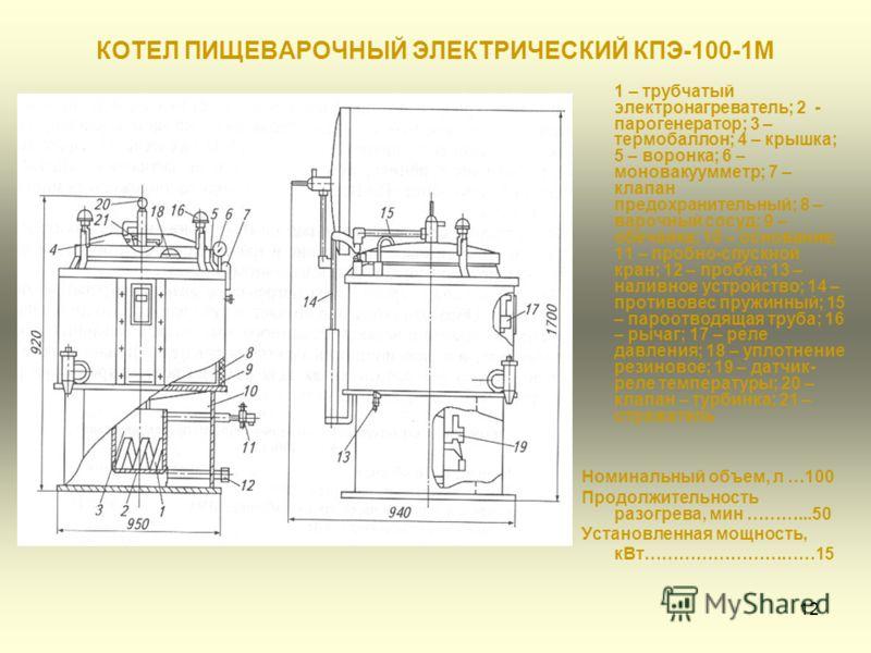 12 КОТЕЛ ПИЩЕВАРОЧНЫЙ ЭЛЕКТРИЧЕСКИЙ КПЭ-100-1М 1 – трубчатый электронагреватель; 2 - парогенератор; 3 – термобаллон; 4 – крышка; 5 – воронка; 6 – моновакуумметр; 7 – клапан предохранительный; 8 – варочный сосуд; 9 – обечайка; 10 – основание; 11 – про