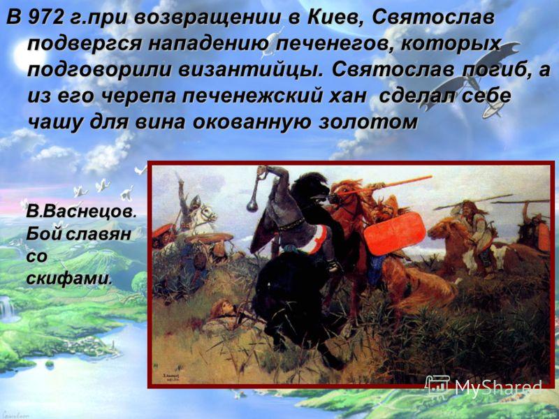 В 972 г.при возвращении в Киев, Святослав подвергся нападению печенегов, которых подговорили византийцы. Святослав погиб, а из его черепа печенежский хан сделал себе чашу для вина окованную золотом В. Васнецов. Бой славян со скифами.
