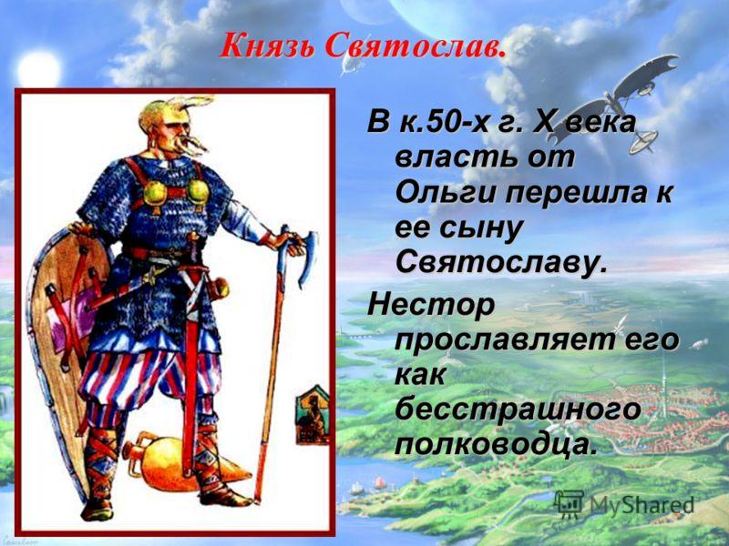 Князь Святослав. В к.50-х г. X века власть от Ольги перешла к ее сыну Святославу. Нестор прославляет его как бесстрашного полководца.