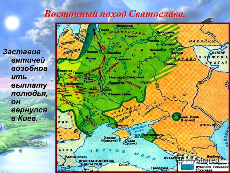 Восточный поход Святослава. Заставив вятичей возобнов ить выплату полюдья, он вернулся в Киев.