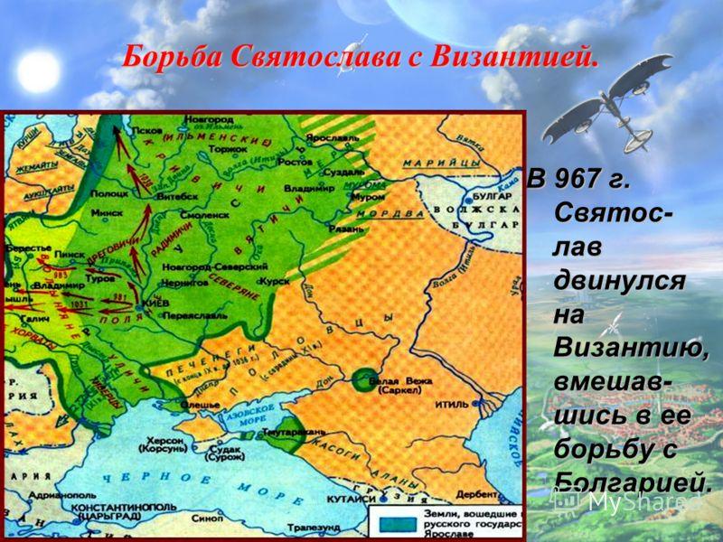 Борьба Святослава с Византией. В 967 г. Святос- лав двинулся на Византию, вмешав- шись в ее борьбу с Болгарией.