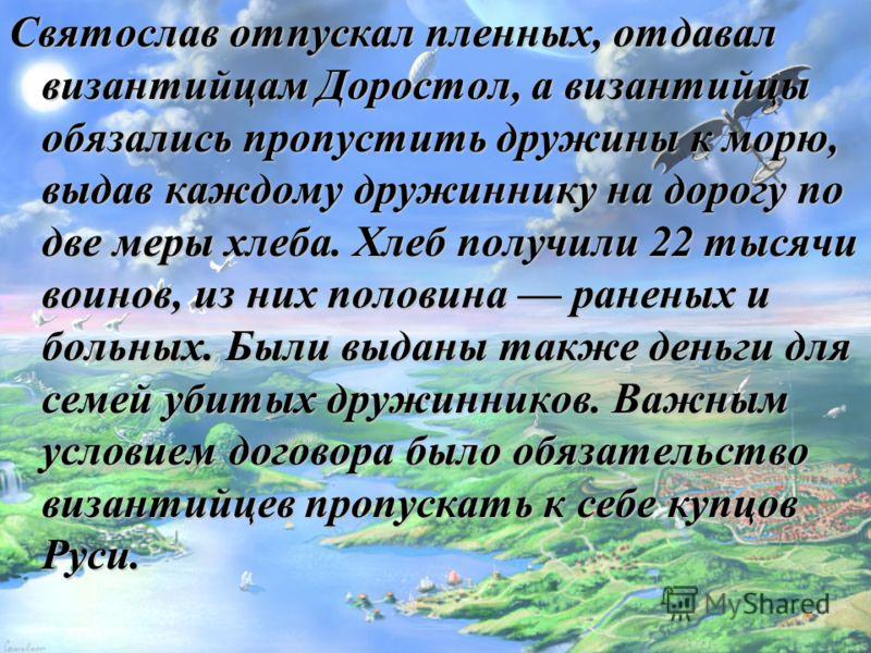 Святослав отпускал пленных, отдавал византийцам Доростол, а византийцы обязались пропустить дружины к морю, выдав каждому дружиннику на дорогу по две меры хлеба. Хлеб получили 22 тысячи воинов, из них половина раненых и больных. Были выданы также ден