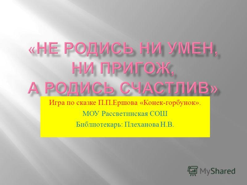 Игра по сказке П. П. Ершова « Конек - горбунок ». МОУ Рассветинская СОШ Библиотекарь : Плеханова Н. В.