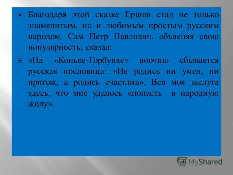 Благодаря этой сказке Ершов стал не только знаменитым, но и любимым простым русским народом. Сам Петр Павлович, объясняя свою популярность, сказал : « На « Коньке - Горбунке » воочию сбывается русская пословица : « Не родись ни умен, ни пригож, а род