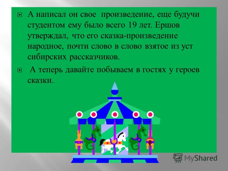 А написал он свое произведение, еще будучи студентом ему было всего 19 лет. Ершов утверждал, что его сказка - произведение народное, почти слово в слово взятое из уст сибирских рассказчиков. А теперь давайте побываем в гостях у героев сказки.