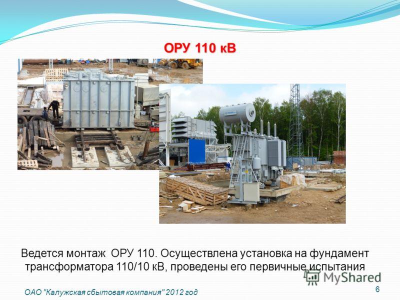 Ведется монтаж ОРУ 110. Осуществлена установка на фундамент трансформатора 110/10 кВ, проведены его первичные испытания 6 ОАО Калужская сбытовая компания 2012 год ОРУ 110 кВ