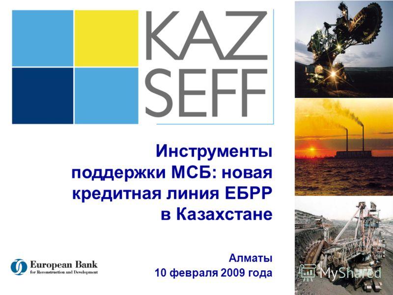 Kazakhstan Sustainable Energy Financing Facility (KAZSEFF) Инструменты поддержки МСБ: новая кредитная линия ЕБРР в Казахстане Aлматы 10 февраля 2009 года