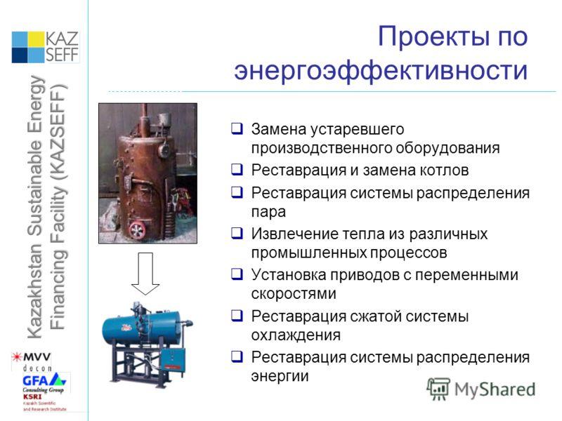 Kazakhstan Sustainable Energy Financing Facility (KAZSEFF) Проекты по энергоэффективности Замена устаревшего производственного оборудования Реставрация и замена котлов Реставрация системы распределения пара Извлечение тепла из различных промышленных