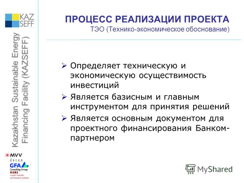 Kazakhstan Sustainable Energy Financing Facility (KAZSEFF) ПРОЦЕСС РЕАЛИЗАЦИИ ПРОЕКТА ТЭО (Технико-экономическое обоснование) Определяет техническую и экономическую осуществимость инвестиций Является базисным и главным инструментом для принятия решен