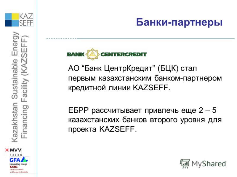 Kazakhstan Sustainable Energy Financing Facility (KAZSEFF) Банки-партнеры АО Банк ЦентрКредит (БЦК) стал первым казахстанским банком-партнером кредитной линии KAZSEFF. ЕБРР рассчитывает привлечь еще 2 – 5 казахстанских банков второго уровня для проек
