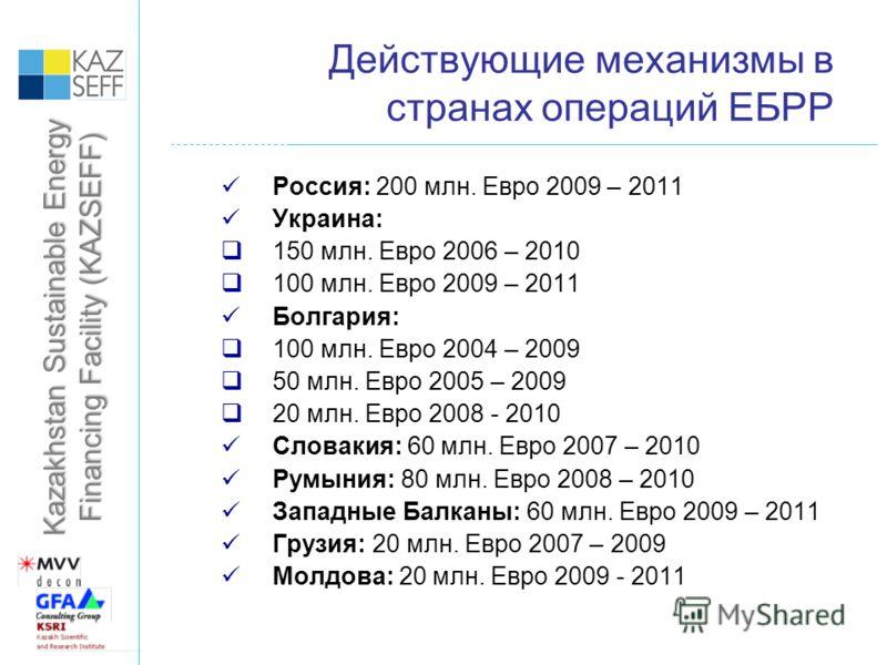 Kazakhstan Sustainable Energy Financing Facility (KAZSEFF) Действующие механизмы в странах операций ЕБРР Россия: 200 млн. Евро 2009 – 2011 Украина: 150 млн. Евро 2006 – 2010 100 млн. Евро 2009 – 2011 Болгария: 100 млн. Евро 2004 – 2009 50 млн. Евро 2