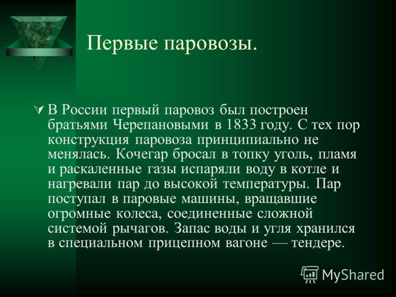 Первые паровозы. В России первый паровоз был построен братьями Черепановыми в 1833 году. С тех пор конструкция паровоза принципиально не менялась. Кочегар бросал в топку уголь, пламя и раскаленные газы испаряли воду в котле и нагревали пар до высокой