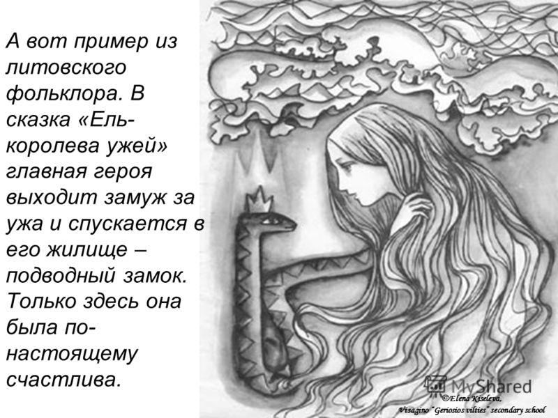 А вот пример из литовского фольклора. В сказка «Ель- королева ужей» главная героя выходит замуж за ужа и спускается в его жилище – подводный замок. Только здесь она была по- настоящему счастлива. ©Elena Kiseleva, Visagino Geriosios vilties secondary