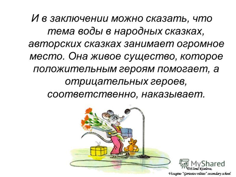 И в заключении можно сказать, что тема воды в народных сказках, авторских сказках занимает огромное место. Она живое существо, которое положительным героям помогает, а отрицательных героев, соответственно, наказывает. ©Elena Kiseleva, Visagino Gerios