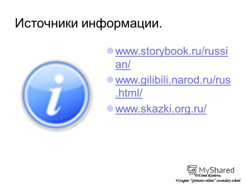 Источники информации. www.storybook.ru/russi an/ www.storybook.ru/russi an/ www.gilibili.narod.ru/rus.html/ www.gilibili.narod.ru/rus.html/ www.skazki.org.ru/ ©Elena Kiseleva, Visagino Geriosios vilties secondary school