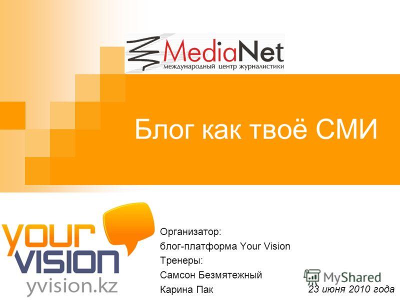 Блог как твоё СМИ Организатор: блог-платформа Your Vision Тренеры: Самсон Безмятежный Карина Пак 23 июня 2010 года