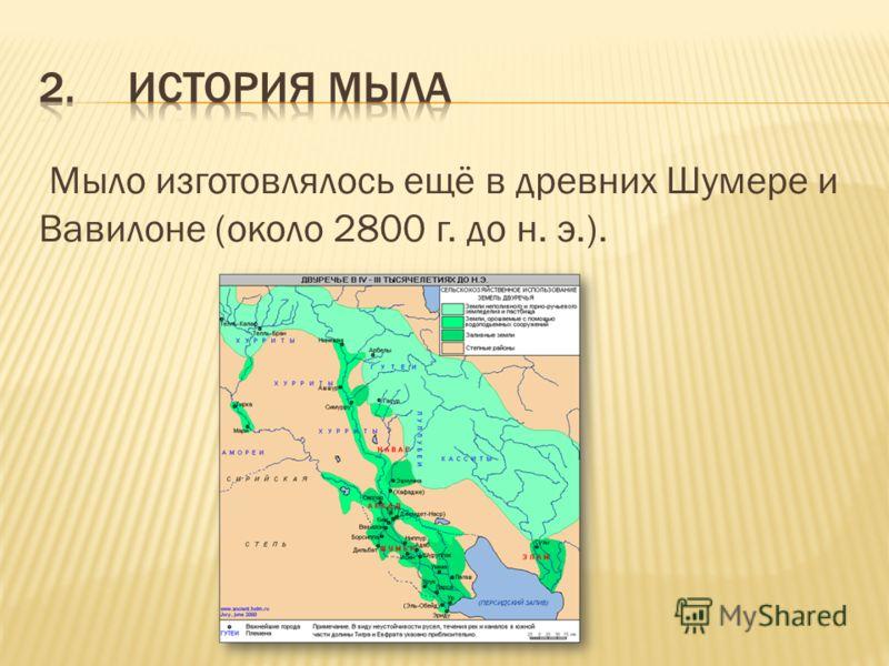 Мыло изготовлялось ещё в древних Шумере и Вавилоне (около 2800 г. до н. э.).