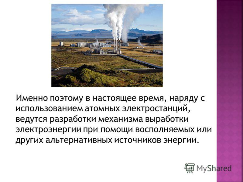 Именно поэтому в настоящее время, наряду с использованием атомных электростанций, ведутся разработки механизма выработки электроэнергии при помощи восполняемых или других альтернативных источников энергии.