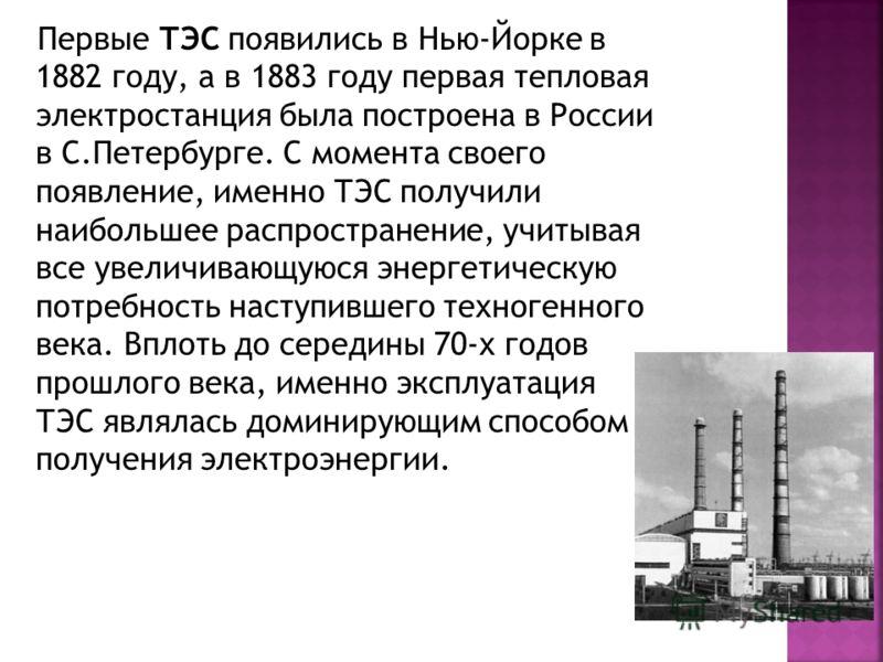 Первые ТЭС появились в Нью-Йорке в 1882 году, а в 1883 году первая тепловая электростанция была построена в России в С.Петербурге. С момента своего появление, именно ТЭС получили наибольшее распространение, учитывая все увеличивающуюся энергетическую
