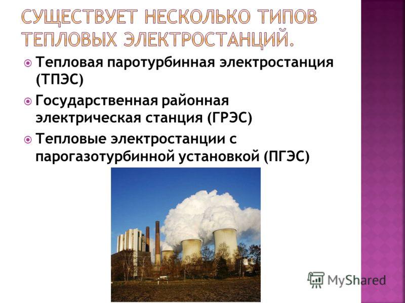 Тепловая паротурбинная электростанция (ТПЭС) Государственная районная электрическая станция (ГРЭС) Тепловые электростанции с парогазотурбинной установкой (ПГЭС)