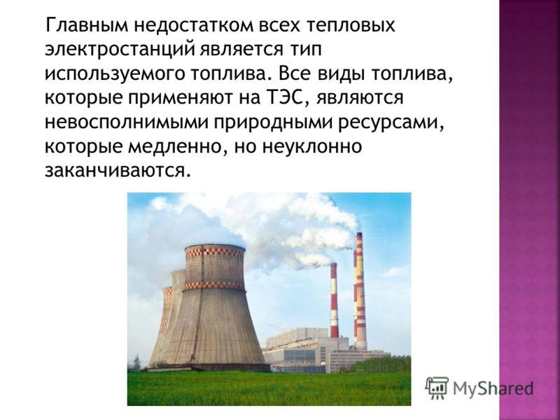 Главным недостатком всех тепловых электростанций является тип используемого топлива. Все виды топлива, которые применяют на ТЭС, являются невосполнимыми природными ресурсами, которые медленно, но неуклонно заканчиваются.