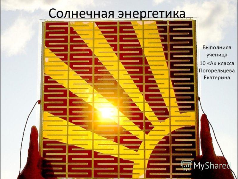Солнечная энергетика Выполнила ученица 10 «А» класса Погорельцева Екатерина