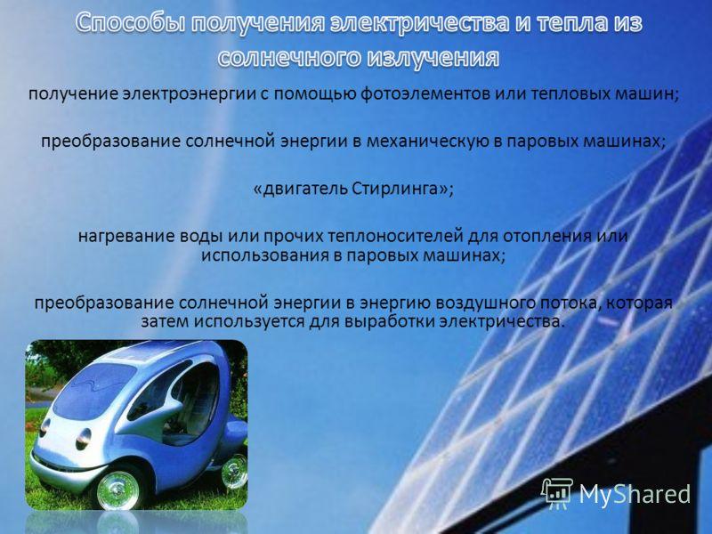 получение электроэнергии с помощью фотоэлементов или тепловых машин; преобразование солнечной энергии в механическую в паровых машинах; «двигатель Стирлинга»; нагревание воды или прочих теплоносителей для отопления или использования в паровых машинах
