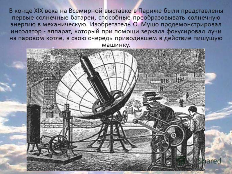 В конце XIX века на Всемирной выставке в Париже были представлены первые солнечные батареи, способные преобразовывать солнечную энергию в механическую. Изобретатель О. Мушо продемонстрировал инсолятор - аппарат, который при помощи зеркала фокусировал
