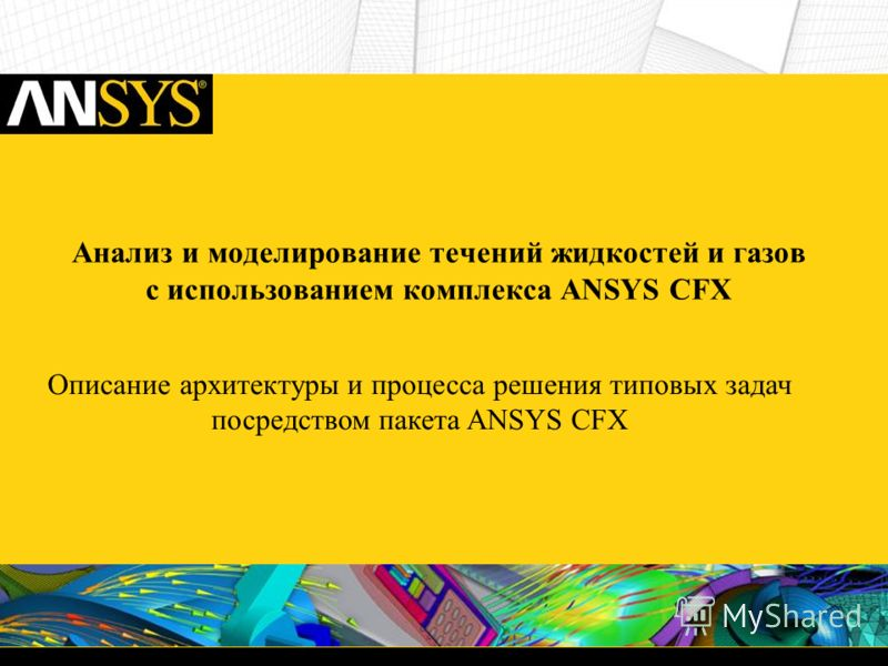 Анализ и моделирование течений жидкостей и газов c использованием комплекса ANSYS CFX Описание архитектуры и процесса решения типовых задач посредством пакета ANSYS CFX