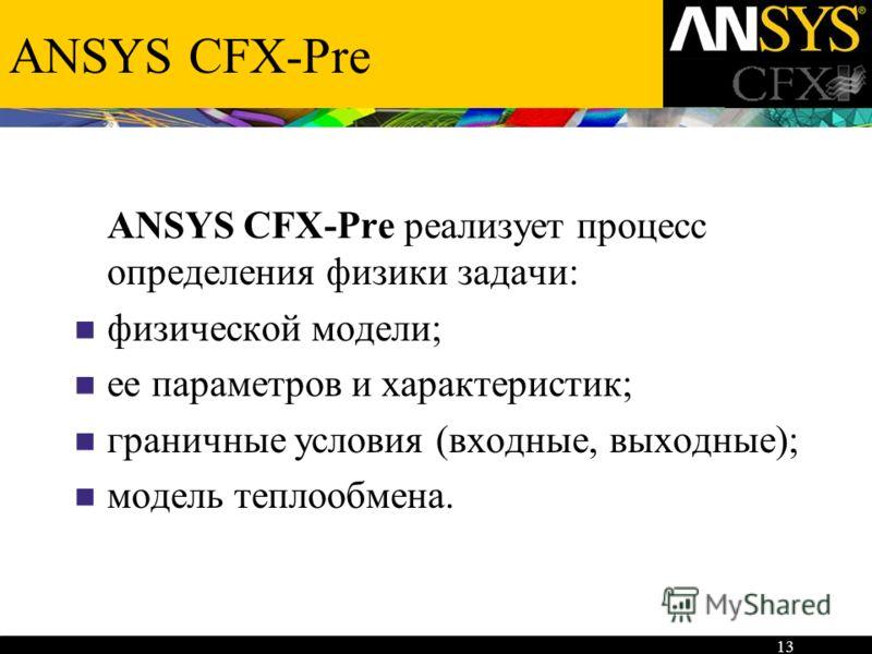 13 ANSYS CFX-Pre ANSYS CFX-Pre реализует процесс определения физики задачи: физической модели; ее параметров и характеристик; граничные условия (входные, выходные); модель теплообмена.