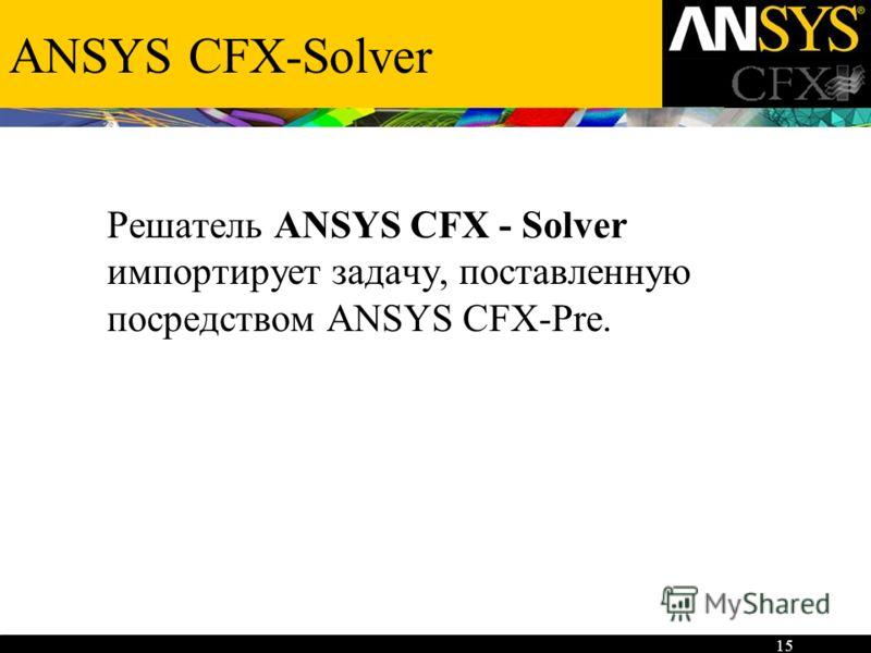 15 ANSYS CFX-Solver Решатель ANSYS CFX - Solver импортирует задачу, поставленную посредством ANSYS CFX-Pre.