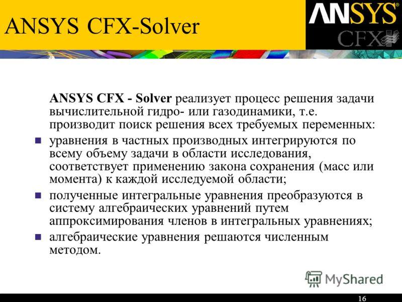 16 ANSYS CFX-Solver ANSYS CFX - Solver реализует процесс решения задачи вычислительной гидро- или газодинамики, т.е. производит поиск решения всех требуемых переменных: уравнения в частных производных интегрируются по всему объему задачи в области ис