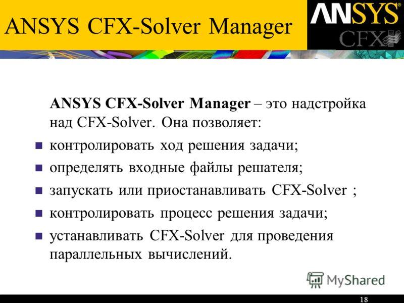 18 ANSYS CFX-Solver Manager ANSYS CFX-Solver Manager – это надстройка над CFX-Solver. Она позволяет: контролировать ход решения задачи; определять входные файлы решателя; запускать или приостанавливать CFX-Solver ; контролировать процесс решения зада