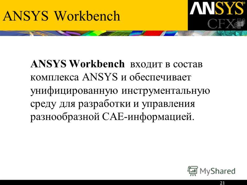 21 ANSYS Workbench ANSYS Workbench входит в состав комплекса ANSYS и обеспечивает унифицированную инструментальную среду для разработки и управления разнообразной CAE-информацией.