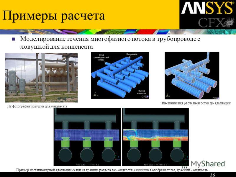 Примеры расчета Моделирование течения многофазного потока в трубопроводе с ловушкой для конденсата 36 Пример нестационарной адаптации сетки на границе раздела газ-жидкость: синий цвет отображает газ, красный - жидкость. На фотографии ловушки для конд