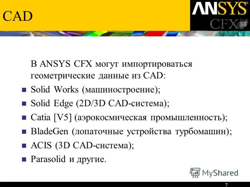 7 CAD В ANSYS CFX могут импортироваться геометрические данные из CAD: Solid Works (машиностроение); Solid Edge (2D/3D CAD-система); Catia [V5] (аэрокосмическая промышленность); BladeGen (лопаточные устройства турбомашин); ACIS (3D CAD-система); Paras