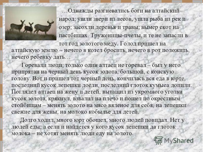 …Однажды разгневались боги на алтайский народ; ушли звери из лесов, ушла рыба из рек и озер; засохли деревья и травы; вымер скот на пастбищах. Труженицы-пчелы, и те не запасли в тот год золотого меду. Голод пришел на алтайскую землю – нечего в котел