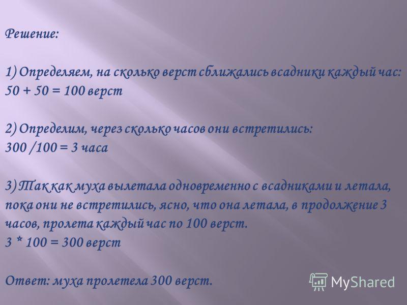 Задача5 Из двух городов, Нижнего Новгорода и Вязников, расстояние между которыми 300 верст, в один и тот же день, в час и в одну и туже минуту выезжают два всадника и мчатся на встречу друг другу со скоростью 50 верст в час каждый. С всадником, выеха