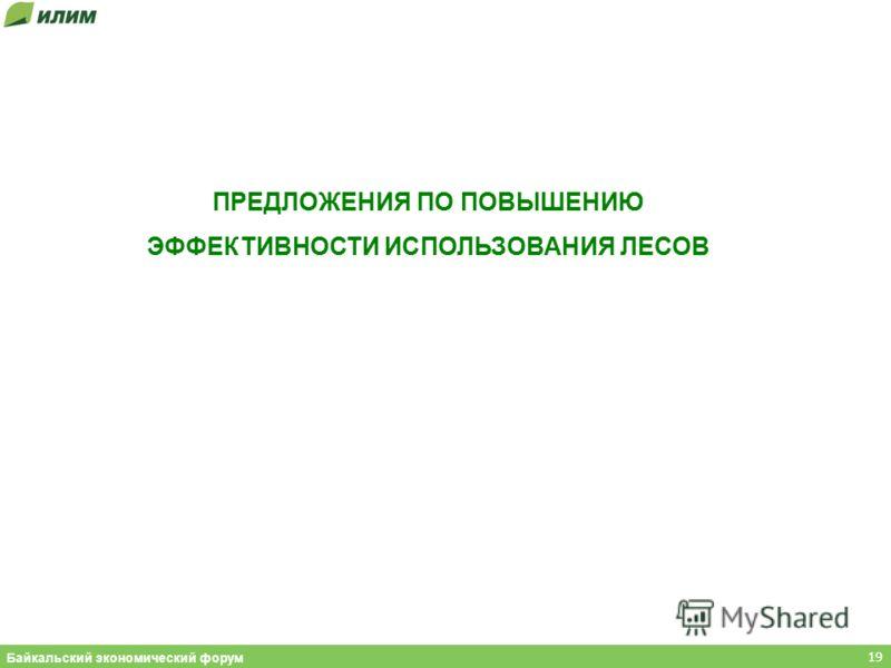 ПРЕДЛОЖЕНИЯ ПО ПОВЫШЕНИЮ ЭФФЕКТИВНОСТИ ИСПОЛЬЗОВАНИЯ ЛЕСОВ 19 Байкальский экономический форум