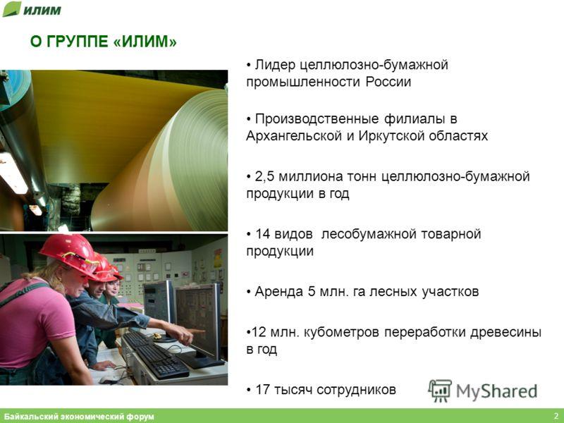 О ГРУППЕ «ИЛИМ» Лидер целлюлозно-бумажной промышленности России Производственные филиалы в Архангельской и Иркутской областях 2,5 миллиона тонн целлюлозно-бумажной продукции в год 14 видов лесобумажной товарной продукции Аренда 5 млн. га лесных участ