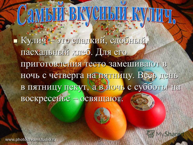 Кулич – это сладкий, сдобный, пасхальный хлеб. Для его приготовления тесто замешивают в ночь с четверга на пятницу. Весь день в пятницу пекут, а в ночь с субботы на воскресенье – освящают. Кулич – это сладкий, сдобный, пасхальный хлеб. Для его пригот