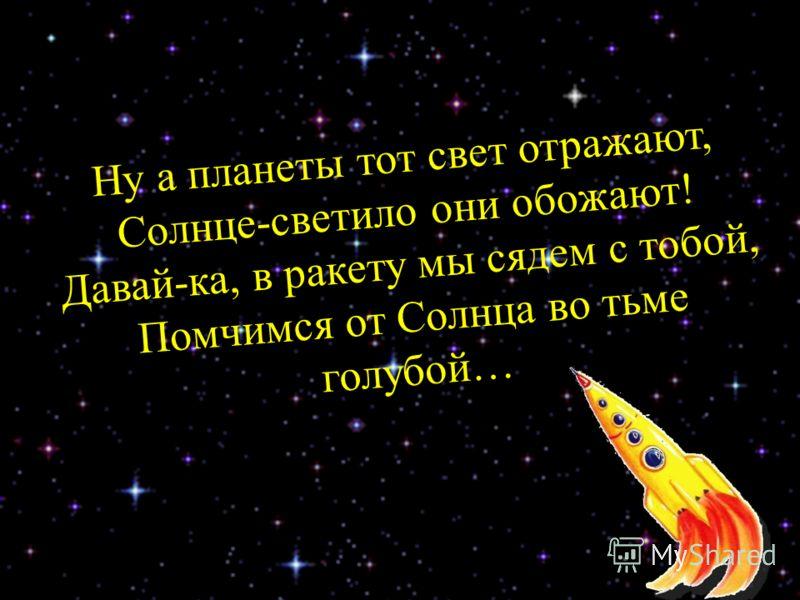 Ну а планеты тот свет отражают, Солнце-светило они обожают! Давай-ка, в ракету мы сядем с тобой, Помчимся от Солнца во тьме голубой…