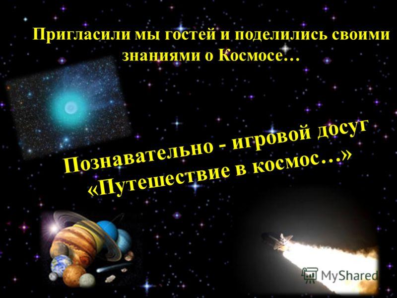 Познавательно - игровой досуг «Путешествие в космос…» Пригласили мы гостей и поделились своими знаниями о Космосе…